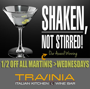 1/2 off Martinis on Wednesdays at Travinia